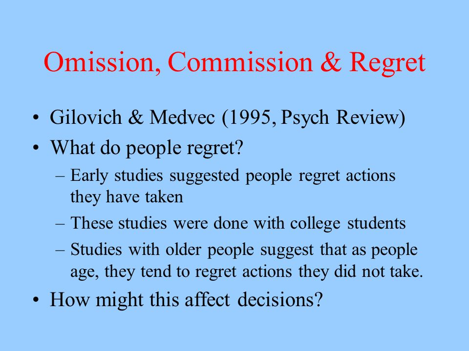 Omission, Commission & Regret Gilovich & Medvec (1995, Psych Review) What do people regret? –Early studies suggested people regret actions they have t