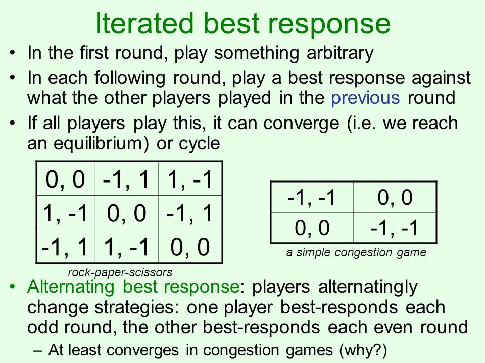 Fictitious play 0, 0-1, 11, -1 0, 0-1, 1 1, -10, 0 In the first round, play something arbitrary In each following round, play a best response against the historical distribution of the other players' play –I.e.