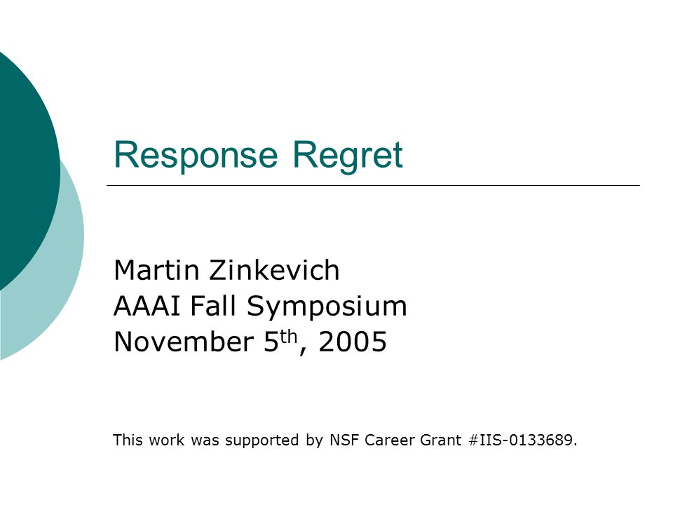 Response Regret Martin Zinkevich AAAI Fall Symposium November 5 th, 2005 This work was supported by NSF Career Grant #IIS-0133689.