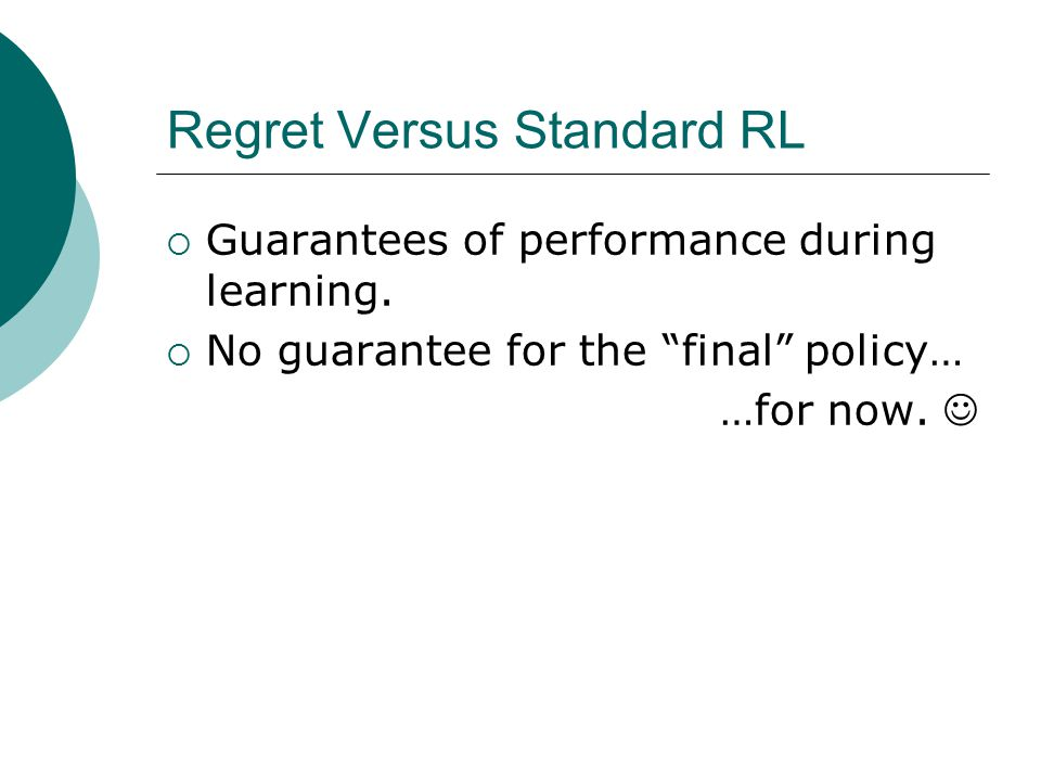 "Regret Versus Standard RL  Guarantees of performance during learning.  No guarantee for the ""final"" policy… …for now."