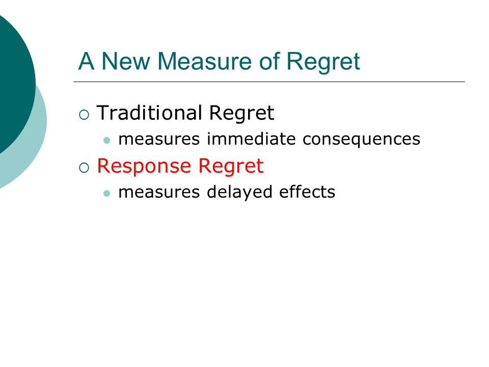 A New Measure of Regret  Traditional Regret measures immediate consequences  Response Regret measures delayed effects