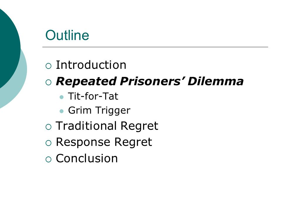 Outline  Introduction  Repeated Prisoners' Dilemma Tit-for-Tat Grim Trigger  Traditional Regret  Response Regret  Conclusion