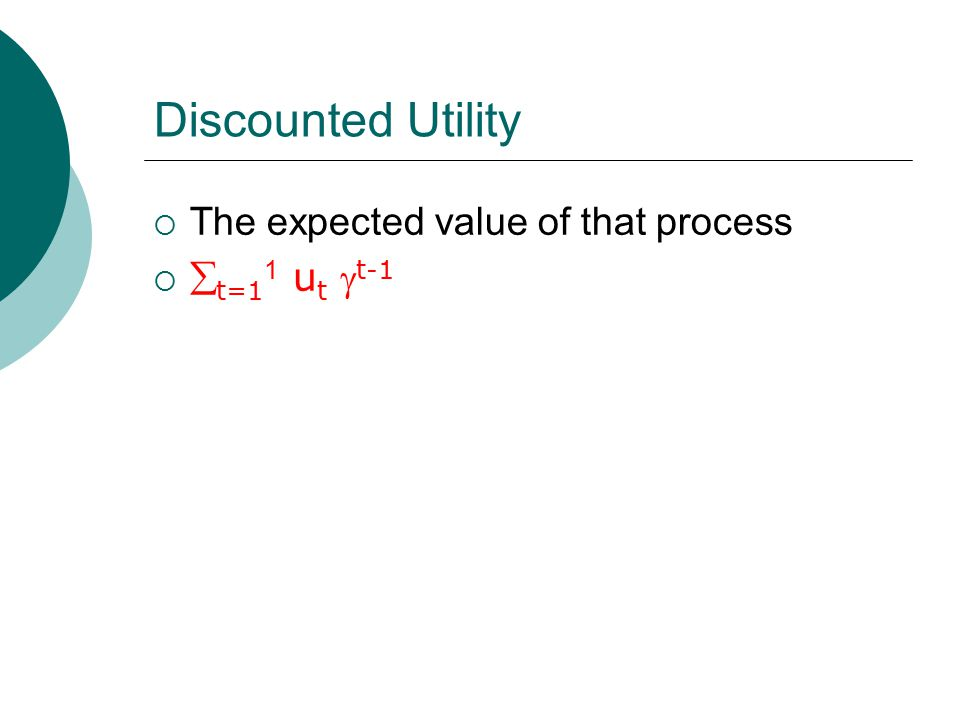 Discounted Utility  The expected value of that process   t=1 1 u t  t-1