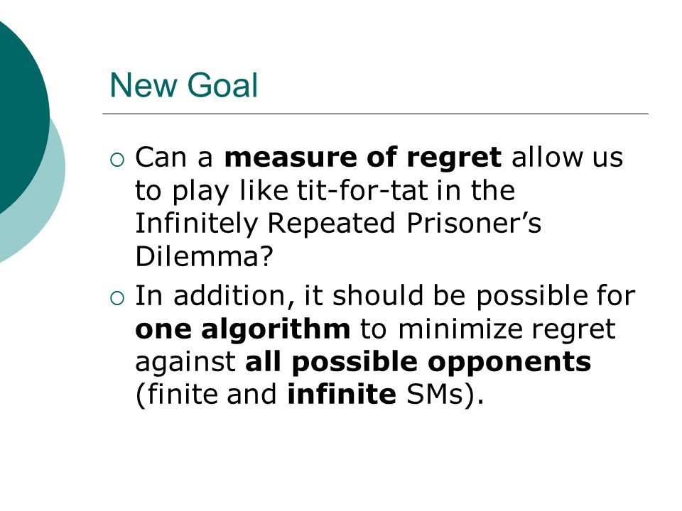 New Goal  Can a measure of regret allow us to play like tit-for-tat in the Infinitely Repeated Prisoner's Dilemma?  In addition, it should be possib