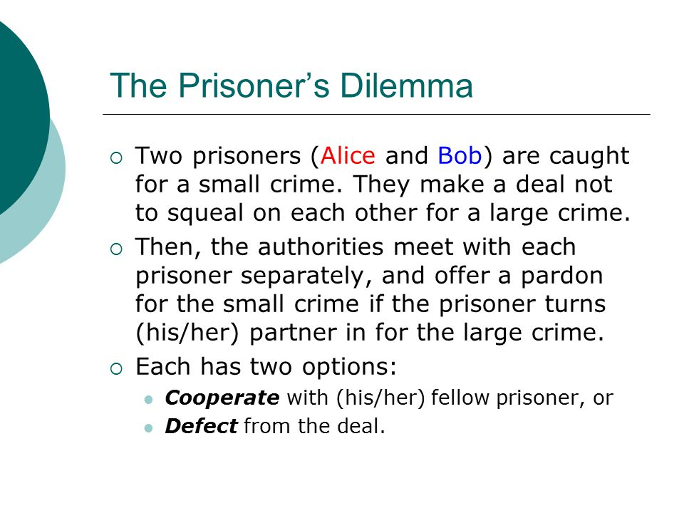 The Prisoner's Dilemma  Two prisoners (Alice and Bob) are caught for a small crime. They make a deal not to squeal on each other for a large crime. 