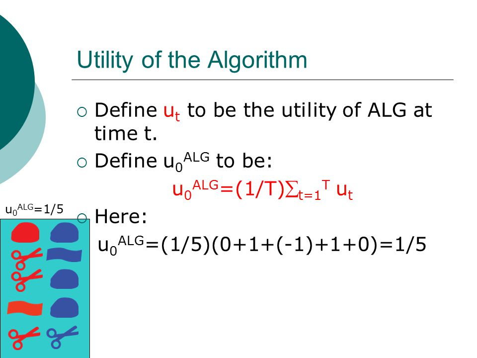 Utility of the Algorithm  Define u t to be the utility of ALG at time t.  Define u 0 ALG to be: u 0 ALG =(1/T) t=1 T u t  Here: u 0 ALG =(1/5)(0+1