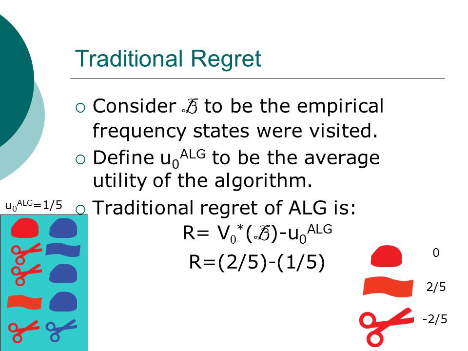 Traditional Regret  Consider B to be the empirical frequency states were visited.  Define u 0 ALG to be the average utility of the algorithm.  Trad