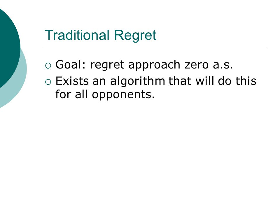 Traditional Regret  Goal: regret approach zero a.s.  Exists an algorithm that will do this for all opponents.