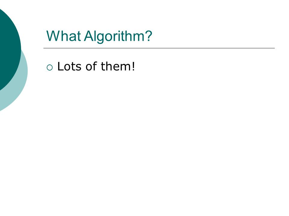 What Algorithm?  Lots of them!