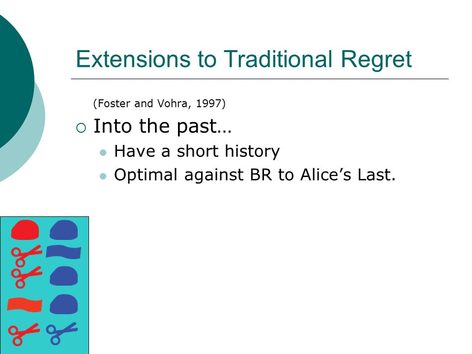 Extensions to Traditional Regret (Foster and Vohra, 1997)  Into the past… Have a short history Optimal against BR to Alice's Last.