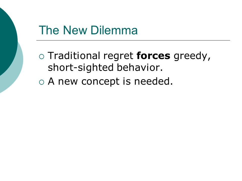 The New Dilemma  Traditional regret forces greedy, short-sighted behavior.  A new concept is needed.
