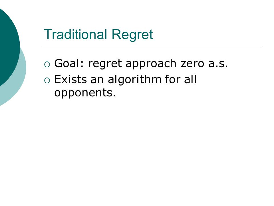 Traditional Regret  Goal: regret approach zero a.s.  Exists an algorithm for all opponents.