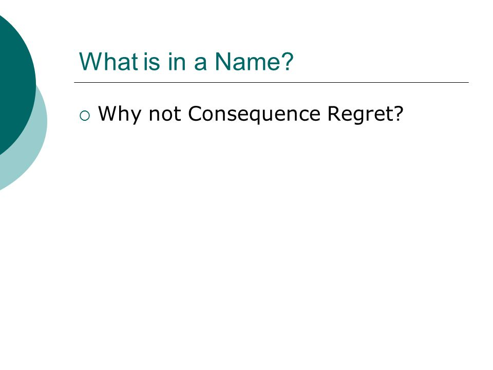 What is in a Name?  Why not Consequence Regret?