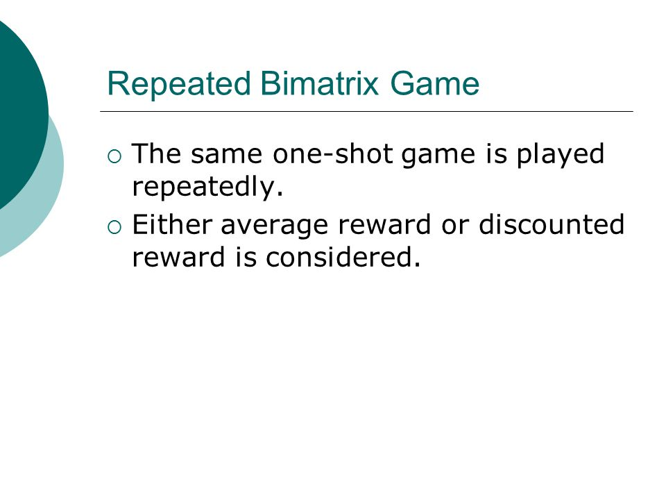 Repeated Bimatrix Game  The same one-shot game is played repeatedly.  Either average reward or discounted reward is considered.