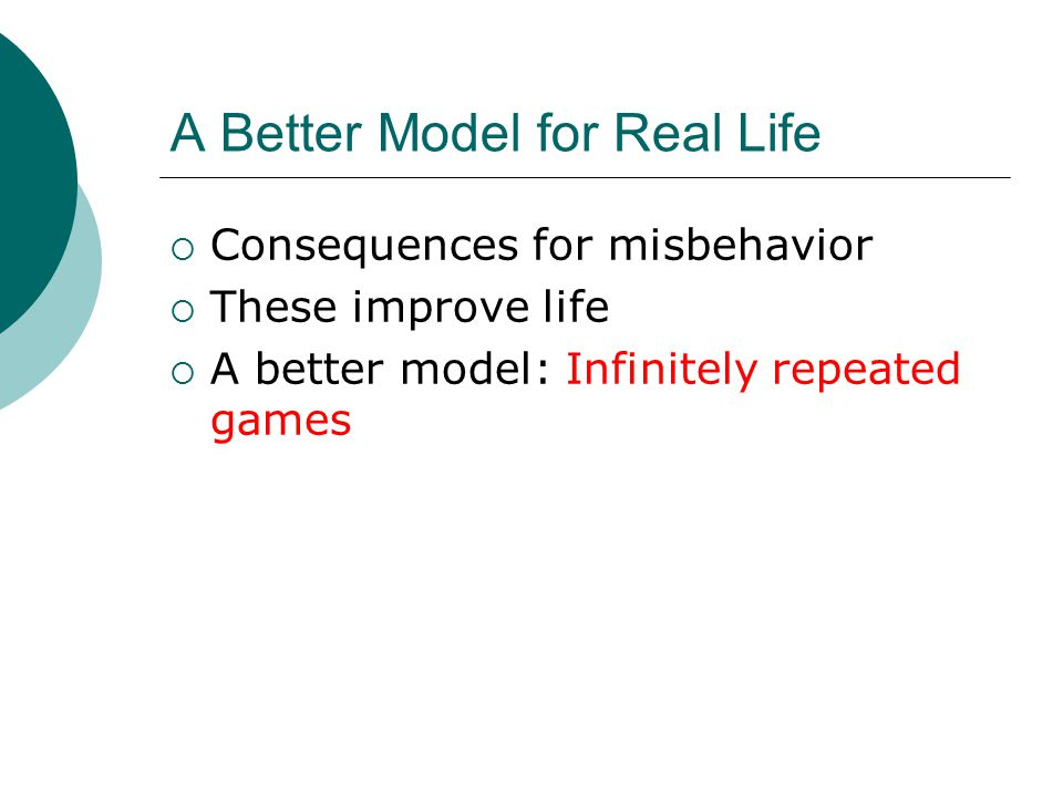 A Better Model for Real Life  Consequences for misbehavior  These improve life  A better model: Infinitely repeated games