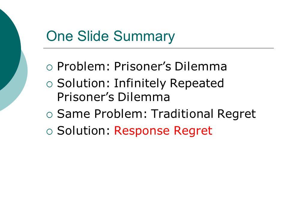 One Slide Summary  Problem: Prisoner's Dilemma  Solution: Infinitely Repeated Prisoner's Dilemma  Same Problem: Traditional Regret  Solution: Response Regret