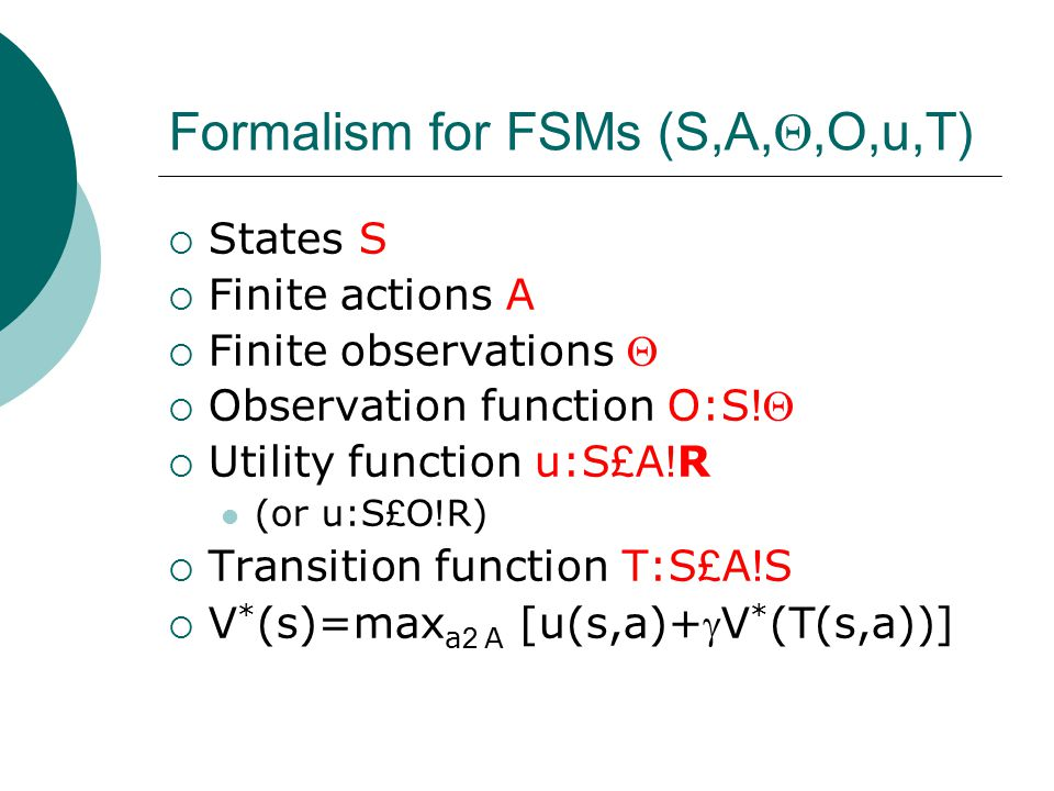 Formalism for FSMs (S,A, ,O,u,T)  States S  Finite actions A  Finite observations   Observation function O:S !   Utility function u:S £ A ! R