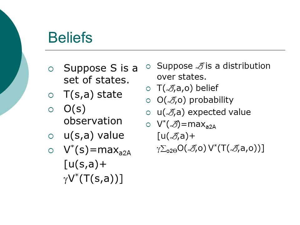 Beliefs  Suppose S is a set of states.  T(s,a) state  O(s) observation  u(s,a) value  V * (s)=max a 2 A [u(s,a)+ V * (T(s,a))]  Suppose B is a