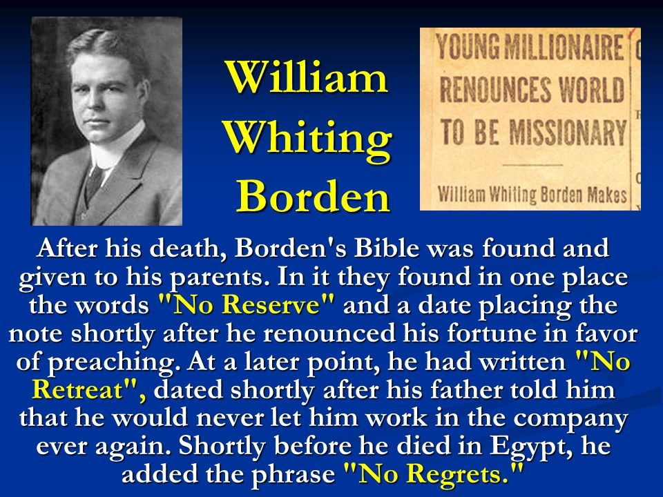 William Whiting Borden After his death, Borden's Bible was found and given to his parents. In it they found in one place the words