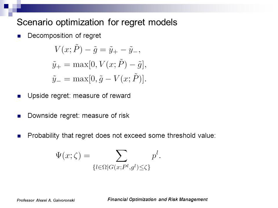 Financial Optimization and Risk Management Professor Alexei A. Gaivoronski Scenario optimization for regret models Decomposition of regret Upside regr