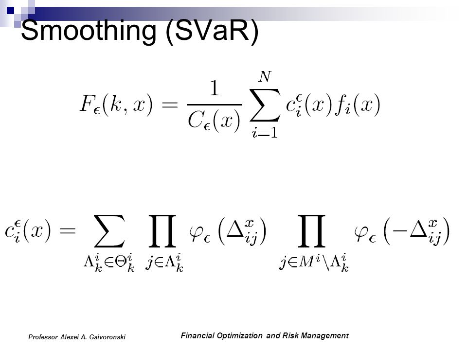 Financial Optimization and Risk Management Professor Alexei A. Gaivoronski Smoothing (SVaR)