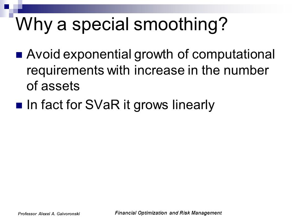 Financial Optimization and Risk Management Professor Alexei A. Gaivoronski Why a special smoothing? Avoid exponential growth of computational requirem