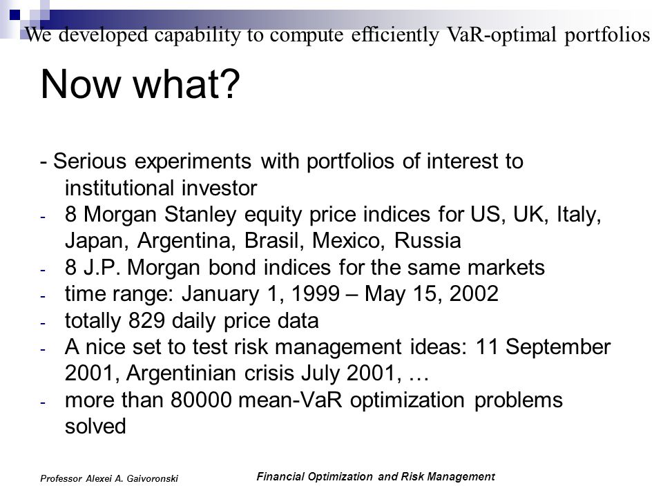 Financial Optimization and Risk Management Professor Alexei A. Gaivoronski Now what? - Serious experiments with portfolios of interest to institutiona
