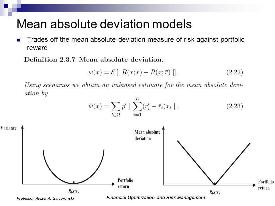 Financial Optimization and Risk Management Professor Alexei A. Gaivoronski Mean absolute deviation models Trades off the mean absolute deviation measu