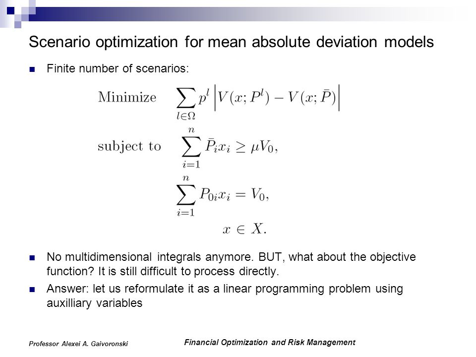Financial Optimization and Risk Management Professor Alexei A. Gaivoronski Scenario optimization for mean absolute deviation models Finite number of s