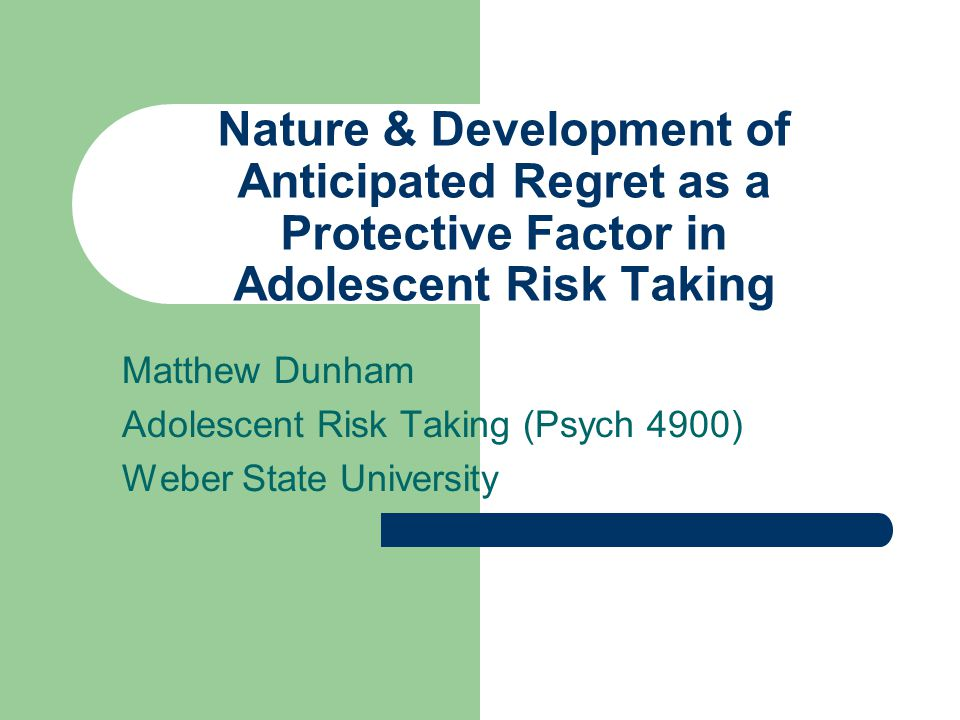 Nature & Development of Anticipated Regret as a Protective Factor in Adolescent Risk Taking Matthew Dunham Adolescent Risk Taking (Psych 4900) Weber State University
