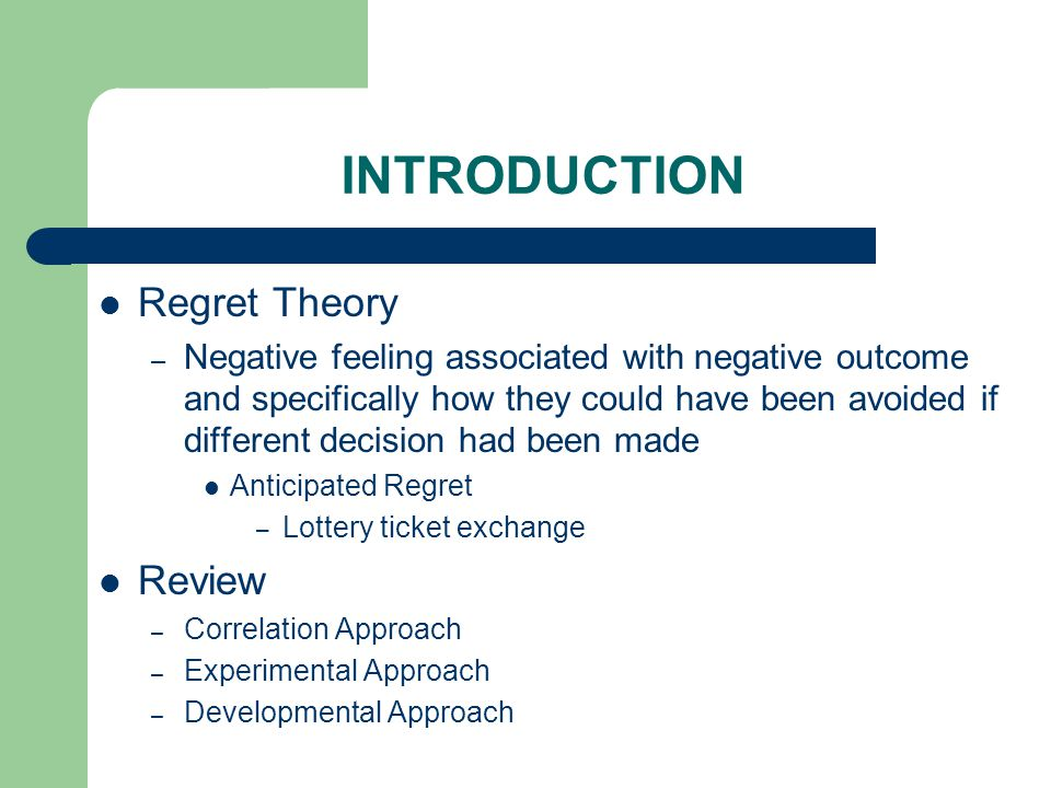 INTRODUCTION Regret Theory – Negative feeling associated with negative outcome and specifically how they could have been avoided if different decision had been made Anticipated Regret – Lottery ticket exchange Review – Correlation Approach – Experimental Approach – Developmental Approach