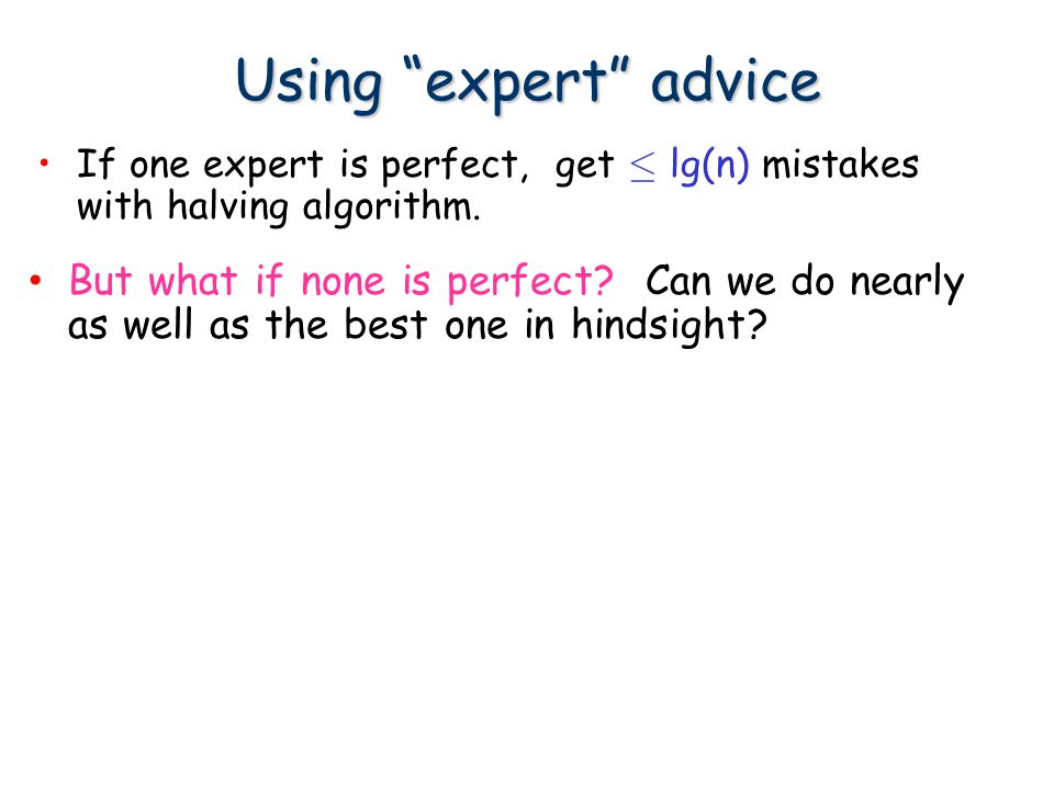 "Using ""expert"" advice If one expert is perfect, get · lg(n) mistakes with halving algorithm. But what if none is perfect? Can we do nearly as well as"