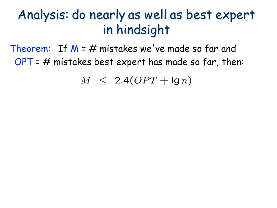 Analysis: do nearly as well as best expert in hindsight If M = # mistakes we've made so far and OPT = # mistakes best expert has made so far, then: Th