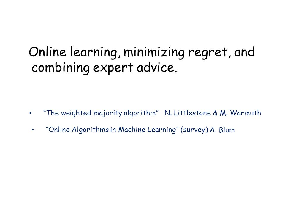 Summary Can use to combine multiple algorithms to do nearly as well as best in hindsight.