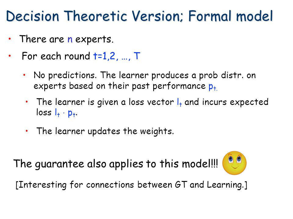 Decision Theoretic Version; Formal model There are n experts. The guarantee also applies to this model!!! For each round t=1,2, …, T No predictions. T