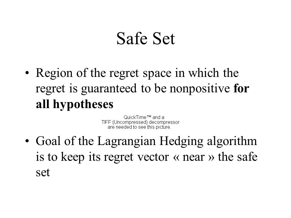 Safe Set Region of the regret space in which the regret is guaranteed to be nonpositive for all hypotheses Goal of the Lagrangian Hedging algorithm is to keep its regret vector « near » the safe set