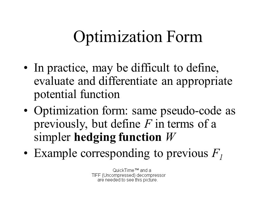 Optimization Form In practice, may be difficult to define, evaluate and differentiate an appropriate potential function Optimization form: same pseudo-code as previously, but define F in terms of a simpler hedging function W Example corresponding to previous F 1