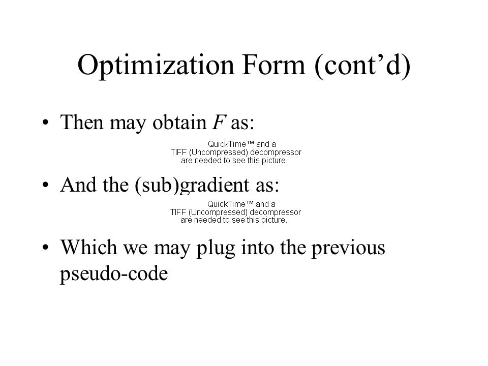 Optimization Form (cont'd) Then may obtain F as: And the (sub)gradient as: Which we may plug into the previous pseudo-code