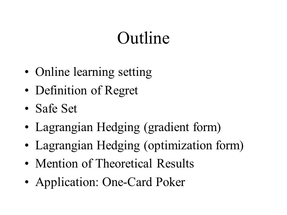 Outline Online learning setting Definition of Regret Safe Set Lagrangian Hedging (gradient form) Lagrangian Hedging (optimization form) Mention of Theoretical Results Application: One-Card Poker