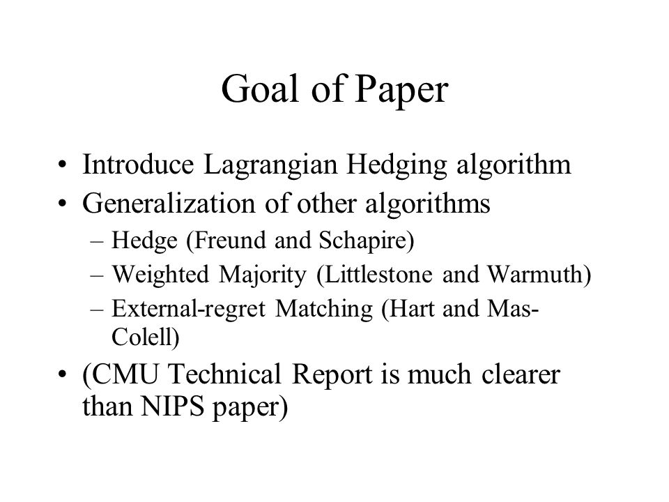 Goal of Paper Introduce Lagrangian Hedging algorithm Generalization of other algorithms –Hedge (Freund and Schapire) –Weighted Majority (Littlestone and Warmuth) –External-regret Matching (Hart and Mas- Colell) (CMU Technical Report is much clearer than NIPS paper)