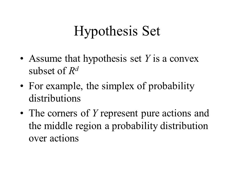 Hypothesis Set Assume that hypothesis set Y is a convex subset of R d For example, the simplex of probability distributions The corners of Y represent pure actions and the middle region a probability distribution over actions