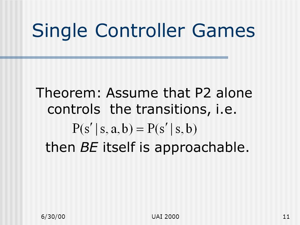 6/30/00UAI 200011 Single Controller Games Theorem: Assume that P2 alone controls the transitions, i.e. then BE itself is approachable.