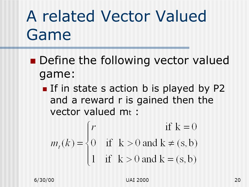 6/30/00UAI 200020 A related Vector Valued Game Define the following vector valued game: If in state s action b is played by P2 and a reward r is gaine