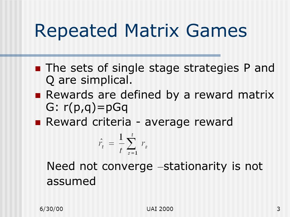 6/30/00UAI 20003 Repeated Matrix Games The sets of single stage strategies P and Q are simplical. Rewards are defined by a reward matrix G: r(p,q)=pGq