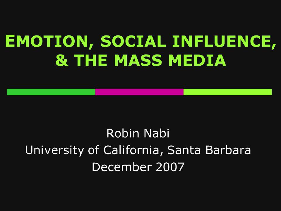 E MOTION, SOCIAL INFLUENCE, & THE MASS MEDIA Robin Nabi University of California, Santa Barbara December 2007