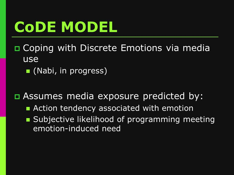 CoDE MODEL  Coping with Discrete Emotions via media use (Nabi, in progress)  Assumes media exposure predicted by: Action tendency associated with emotion Subjective likelihood of programming meeting emotion-induced need