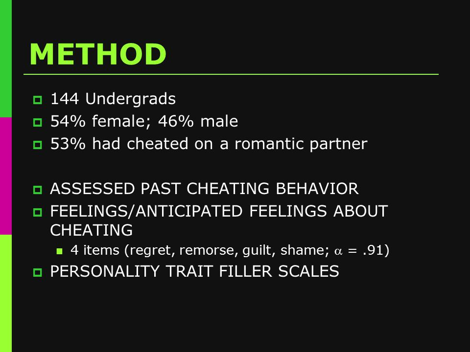 METHOD  144 Undergrads  54% female; 46% male  53% had cheated on a romantic partner  ASSESSED PAST CHEATING BEHAVIOR  FEELINGS/ANTICIPATED FEELINGS ABOUT CHEATING 4 items (regret, remorse, guilt, shame;  =.91)  PERSONALITY TRAIT FILLER SCALES