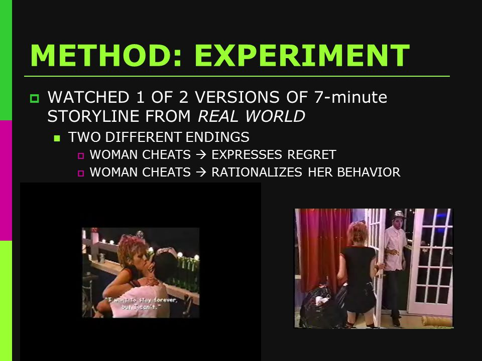 METHOD: EXPERIMENT  WATCHED 1 OF 2 VERSIONS OF 7-minute STORYLINE FROM REAL WORLD TWO DIFFERENT ENDINGS  WOMAN CHEATS  EXPRESSES REGRET  WOMAN CHEATS  RATIONALIZES HER BEHAVIOR