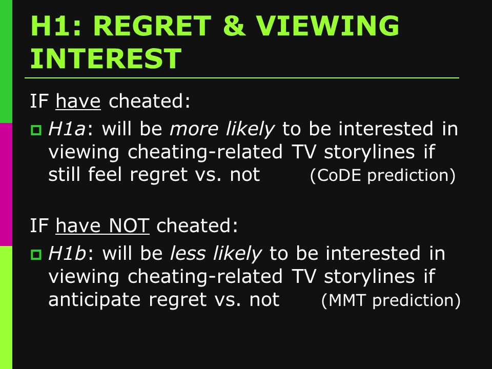 H1: REGRET & VIEWING INTEREST IF have cheated:  H1a: will be more likely to be interested in viewing cheating-related TV storylines if still feel regret vs.