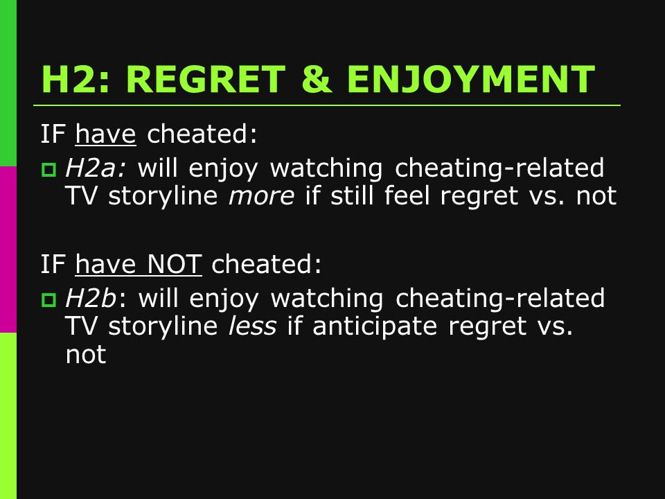 H2: REGRET & ENJOYMENT IF have cheated:  H2a: will enjoy watching cheating-related TV storyline more if still feel regret vs.